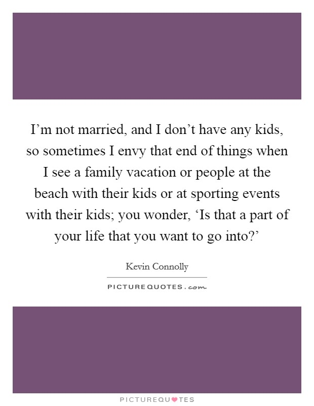 I'm not married, and I don't have any kids, so sometimes I envy that end of things when I see a family vacation or people at the beach with their kids or at sporting events with their kids; you wonder, 'Is that a part of your life that you want to go into?' Picture Quote #1