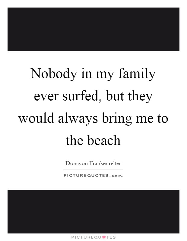 Nobody in my family ever surfed, but they would always bring me to the beach Picture Quote #1