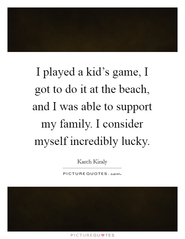 I played a kid's game, I got to do it at the beach, and I was able to support my family. I consider myself incredibly lucky Picture Quote #1