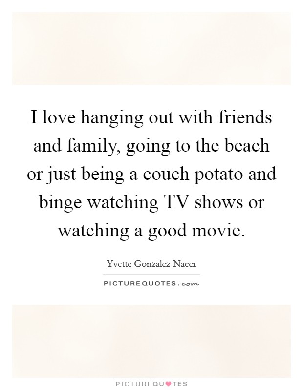 I love hanging out with friends and family, going to the beach or just being a couch potato and binge watching TV shows or watching a good movie Picture Quote #1