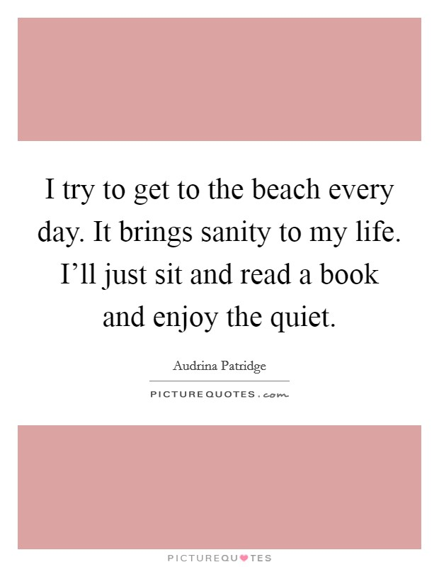 I try to get to the beach every day. It brings sanity to my life. I'll just sit and read a book and enjoy the quiet Picture Quote #1