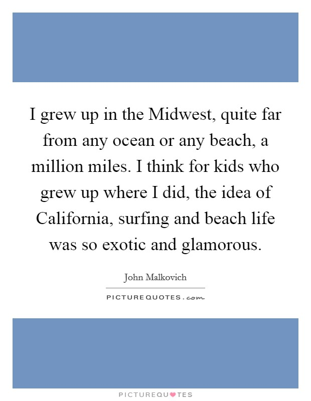 I grew up in the Midwest, quite far from any ocean or any beach, a million miles. I think for kids who grew up where I did, the idea of California, surfing and beach life was so exotic and glamorous Picture Quote #1