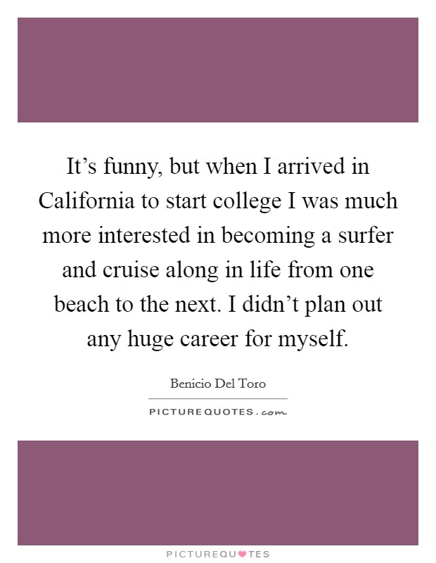 It's funny, but when I arrived in California to start college I was much more interested in becoming a surfer and cruise along in life from one beach to the next. I didn't plan out any huge career for myself Picture Quote #1