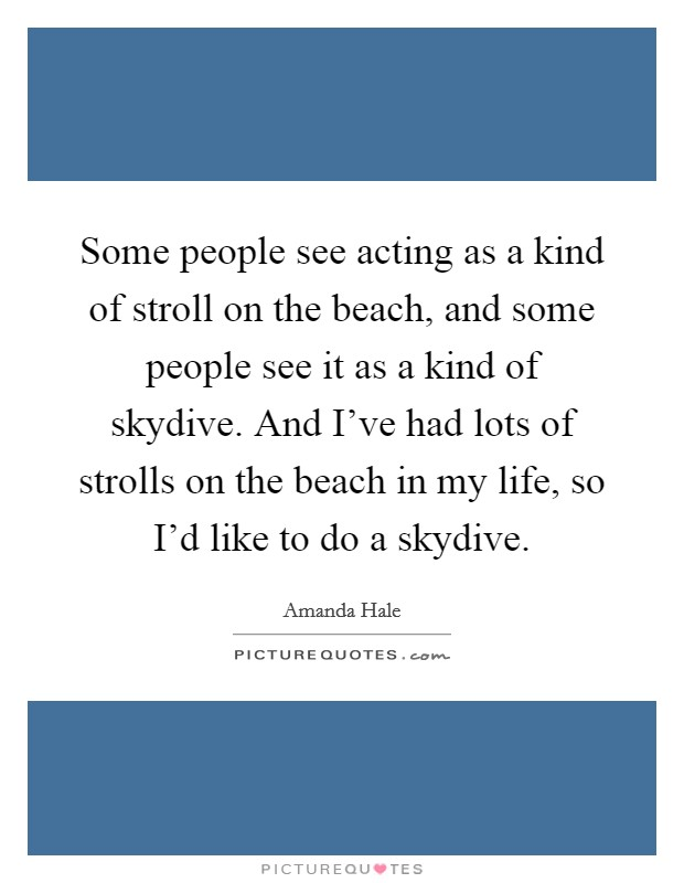 Some people see acting as a kind of stroll on the beach, and some people see it as a kind of skydive. And I've had lots of strolls on the beach in my life, so I'd like to do a skydive Picture Quote #1