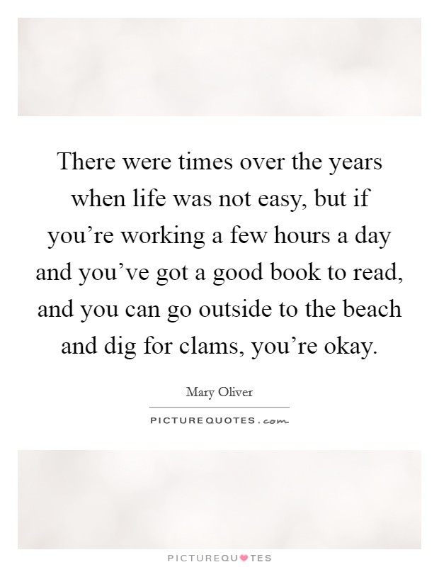 There were times over the years when life was not easy, but if you're working a few hours a day and you've got a good book to read, and you can go outside to the beach and dig for clams, you're okay Picture Quote #1