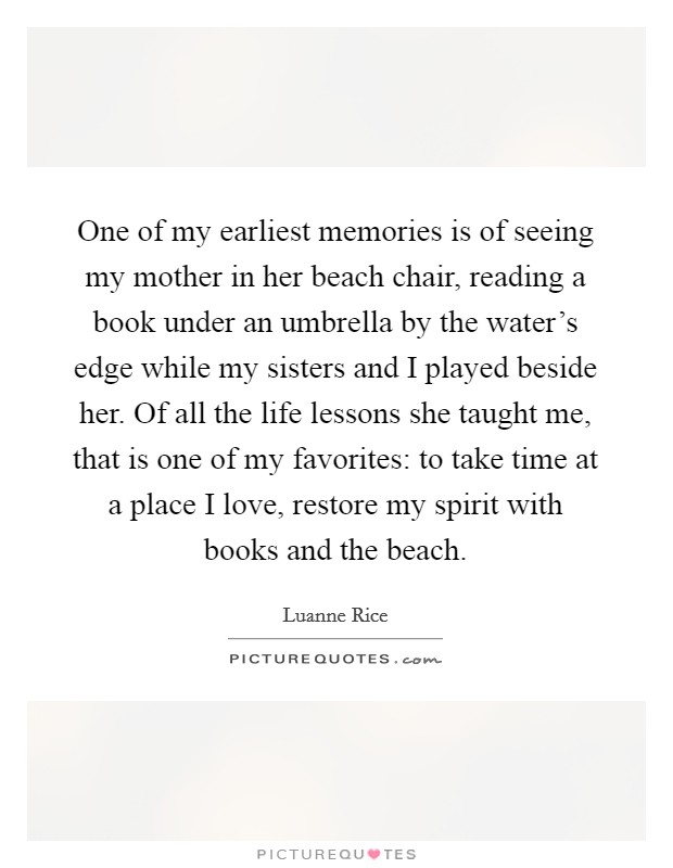 One of my earliest memories is of seeing my mother in her beach chair, reading a book under an umbrella by the water's edge while my sisters and I played beside her. Of all the life lessons she taught me, that is one of my favorites: to take time at a place I love, restore my spirit with books and the beach Picture Quote #1