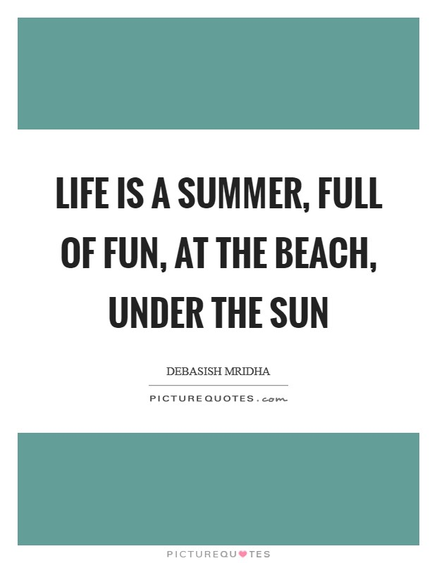 Life is a summer, full of fun, at the beach, under the sun Picture Quote #1