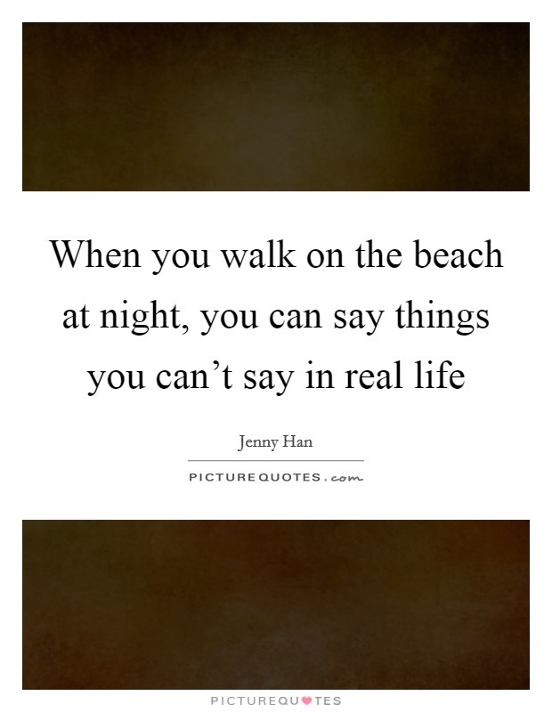 When you walk on the beach at night, you can say things you can't say in real life Picture Quote #1