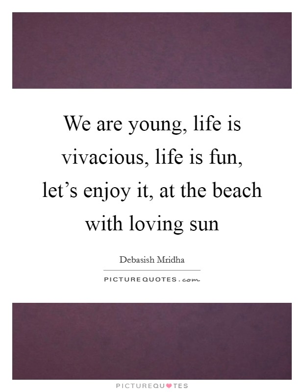 We are young, life is vivacious, life is fun, let's enjoy it, at the beach with loving sun Picture Quote #1