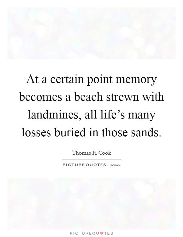 At a certain point memory becomes a beach strewn with landmines, all life's many losses buried in those sands Picture Quote #1