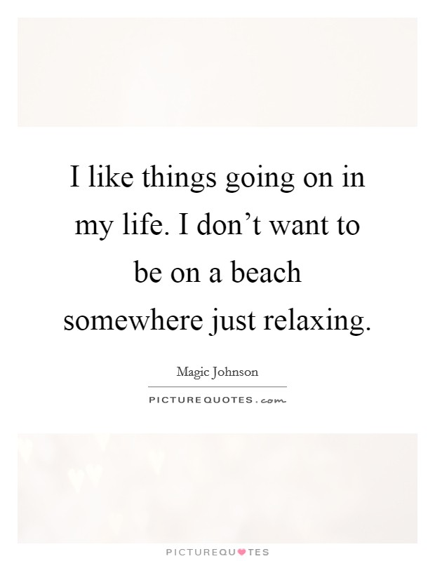 I like things going on in my life. I don't want to be on a beach somewhere just relaxing Picture Quote #1