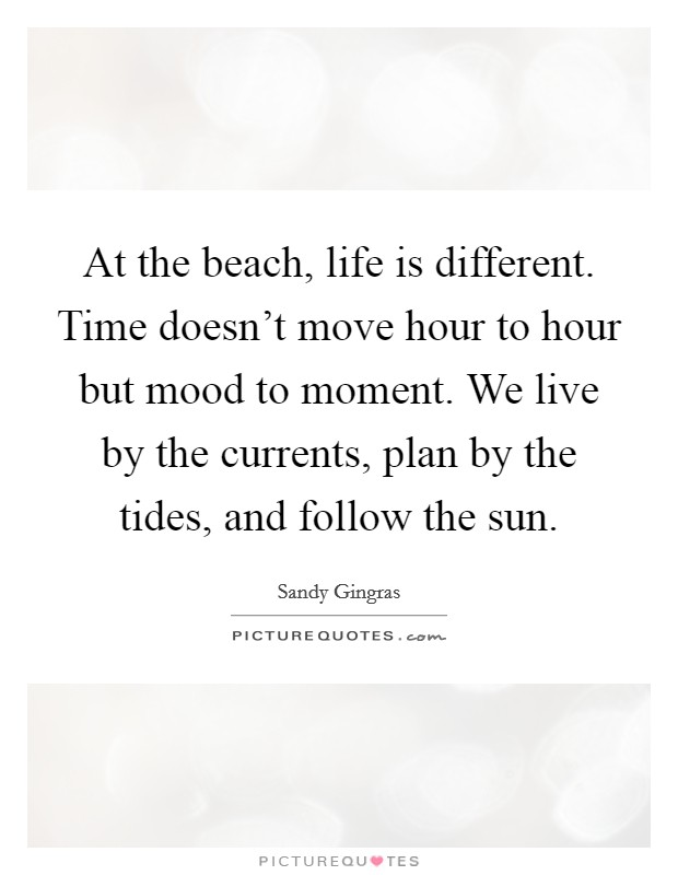 At the beach, life is different. Time doesn't move hour to hour but mood to moment. We live by the currents, plan by the tides, and follow the sun Picture Quote #1