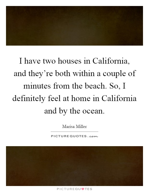 I have two houses in California, and they're both within a couple of minutes from the beach. So, I definitely feel at home in California and by the ocean Picture Quote #1