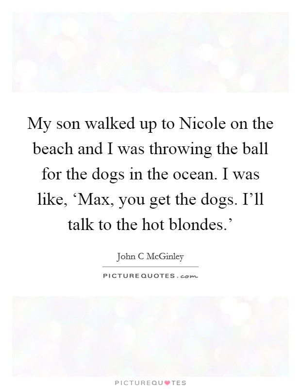 My son walked up to Nicole on the beach and I was throwing the ball for the dogs in the ocean. I was like, 'Max, you get the dogs. I'll talk to the hot blondes.' Picture Quote #1