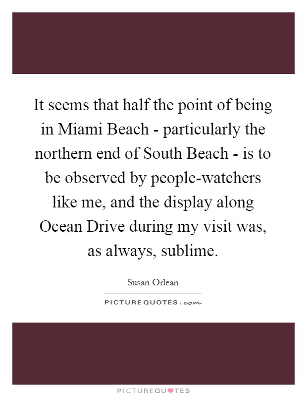 It seems that half the point of being in Miami Beach - particularly the northern end of South Beach - is to be observed by people-watchers like me, and the display along Ocean Drive during my visit was, as always, sublime Picture Quote #1