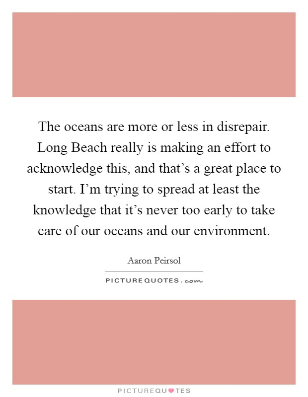 The oceans are more or less in disrepair. Long Beach really is making an effort to acknowledge this, and that's a great place to start. I'm trying to spread at least the knowledge that it's never too early to take care of our oceans and our environment Picture Quote #1