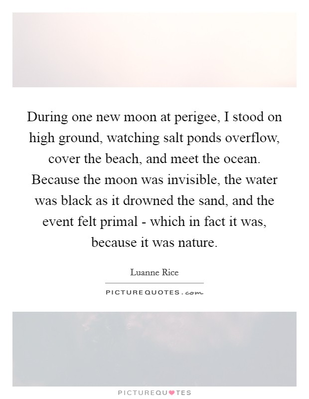 During one new moon at perigee, I stood on high ground, watching salt ponds overflow, cover the beach, and meet the ocean. Because the moon was invisible, the water was black as it drowned the sand, and the event felt primal - which in fact it was, because it was nature Picture Quote #1