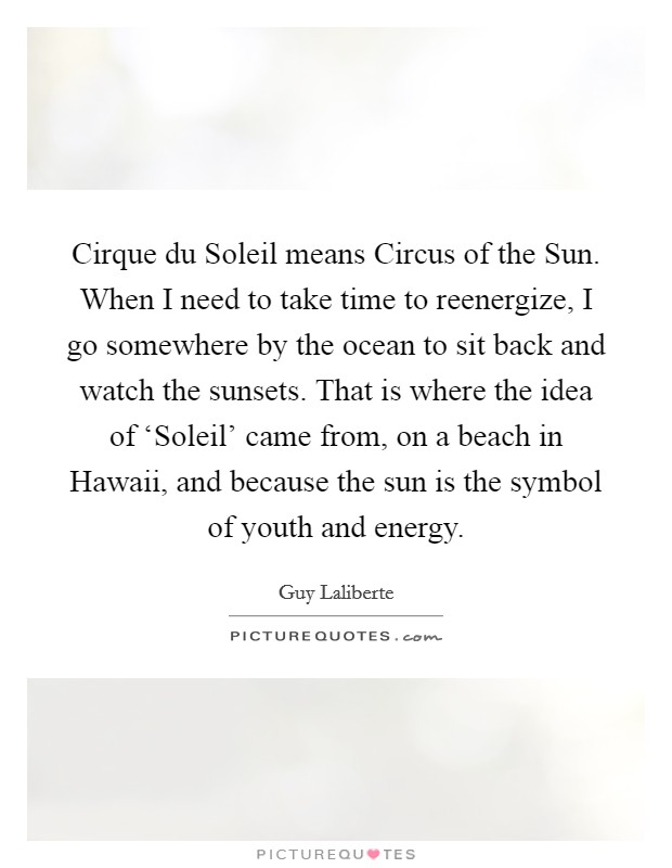 Cirque du Soleil means Circus of the Sun. When I need to take time to reenergize, I go somewhere by the ocean to sit back and watch the sunsets. That is where the idea of 'Soleil' came from, on a beach in Hawaii, and because the sun is the symbol of youth and energy Picture Quote #1