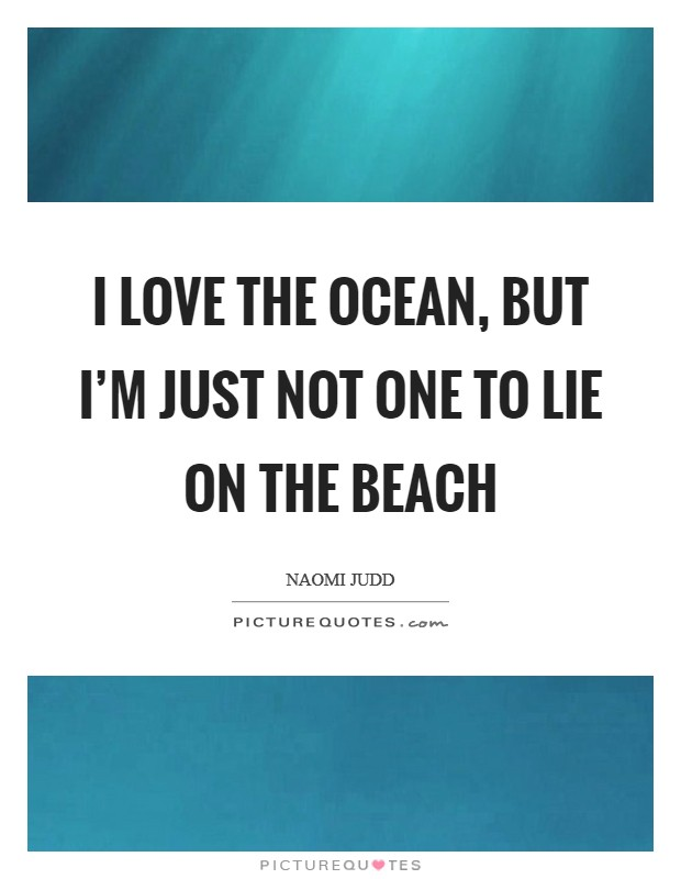 I love the ocean, but I'm just not one to lie on the beach Picture Quote #1