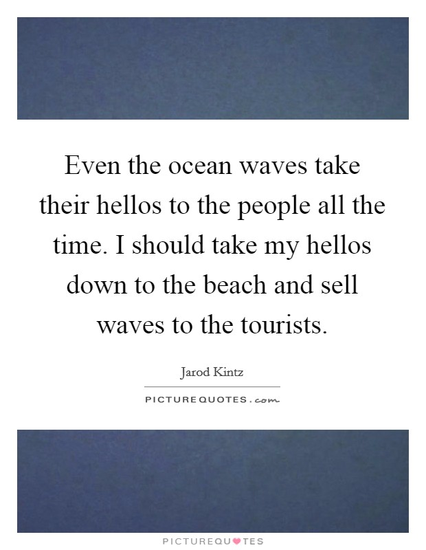 Even the ocean waves take their hellos to the people all the time. I should take my hellos down to the beach and sell waves to the tourists Picture Quote #1