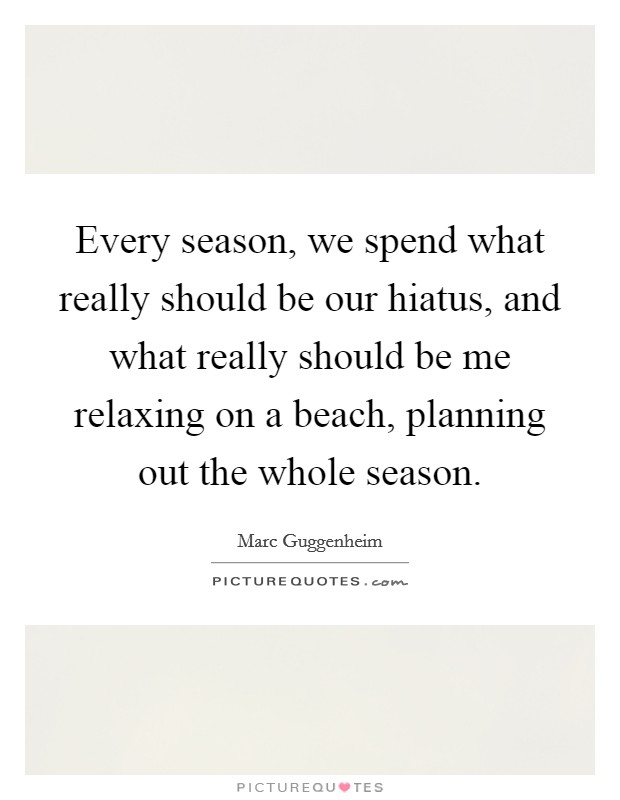 Every season, we spend what really should be our hiatus, and what really should be me relaxing on a beach, planning out the whole season Picture Quote #1