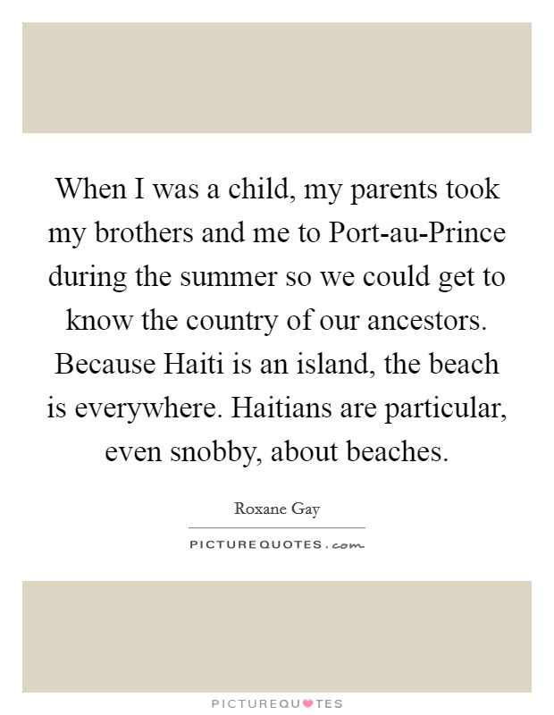 When I was a child, my parents took my brothers and me to Port-au-Prince during the summer so we could get to know the country of our ancestors. Because Haiti is an island, the beach is everywhere. Haitians are particular, even snobby, about beaches Picture Quote #1