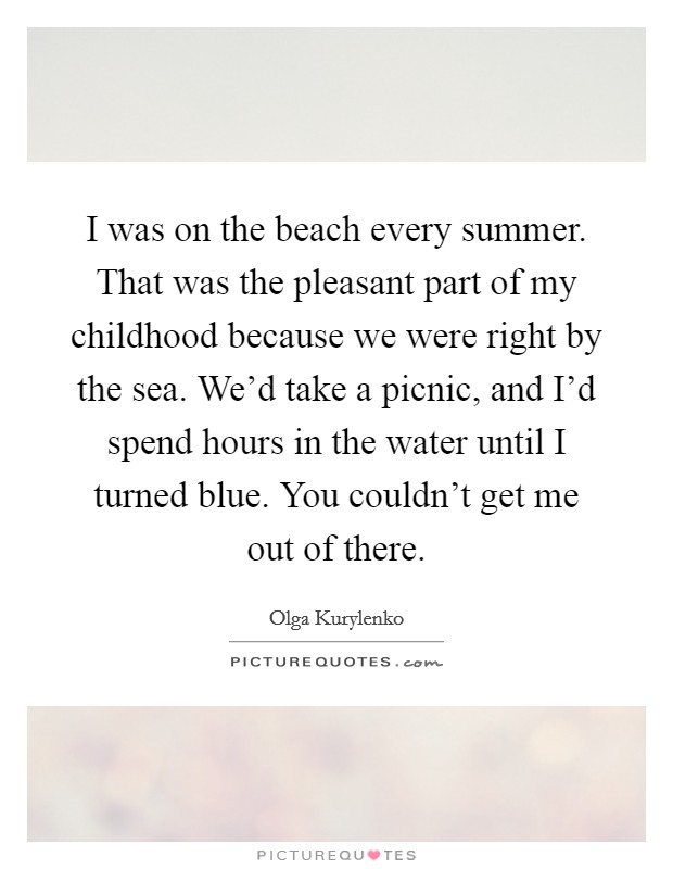 I was on the beach every summer. That was the pleasant part of my childhood because we were right by the sea. We'd take a picnic, and I'd spend hours in the water until I turned blue. You couldn't get me out of there Picture Quote #1