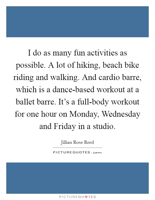 I do as many fun activities as possible. A lot of hiking, beach bike riding and walking. And cardio barre, which is a dance-based workout at a ballet barre. It's a full-body workout for one hour on Monday, Wednesday and Friday in a studio Picture Quote #1
