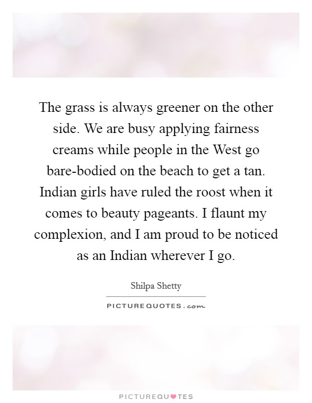The grass is always greener on the other side. We are busy applying fairness creams while people in the West go bare-bodied on the beach to get a tan. Indian girls have ruled the roost when it comes to beauty pageants. I flaunt my complexion, and I am proud to be noticed as an Indian wherever I go Picture Quote #1