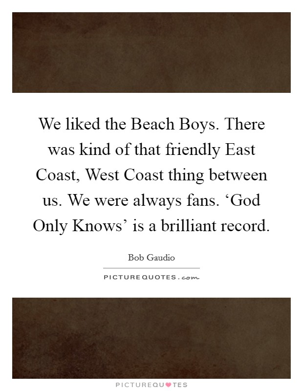 We liked the Beach Boys. There was kind of that friendly East Coast, West Coast thing between us. We were always fans. 'God Only Knows' is a brilliant record Picture Quote #1