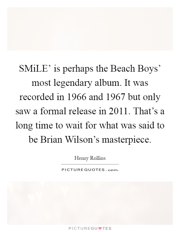 SMiLE' is perhaps the Beach Boys' most legendary album. It was recorded in 1966 and 1967 but only saw a formal release in 2011. That's a long time to wait for what was said to be Brian Wilson's masterpiece Picture Quote #1