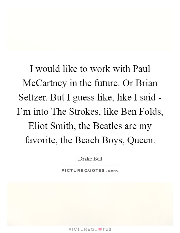 I would like to work with Paul McCartney in the future. Or Brian Seltzer. But I guess like, like I said - I'm into The Strokes, like Ben Folds, Eliot Smith, the Beatles are my favorite, the Beach Boys, Queen Picture Quote #1
