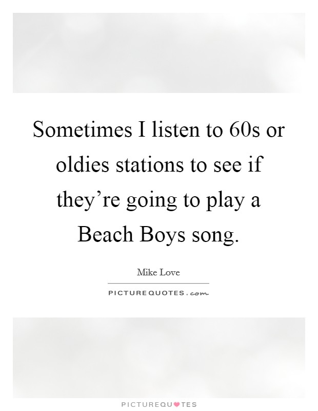 Sometimes I listen to  60s or oldies stations to see if they're going to play a Beach Boys song Picture Quote #1
