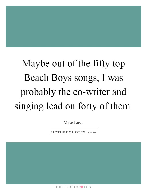 Maybe out of the fifty top Beach Boys songs, I was probably the co-writer and singing lead on forty of them Picture Quote #1