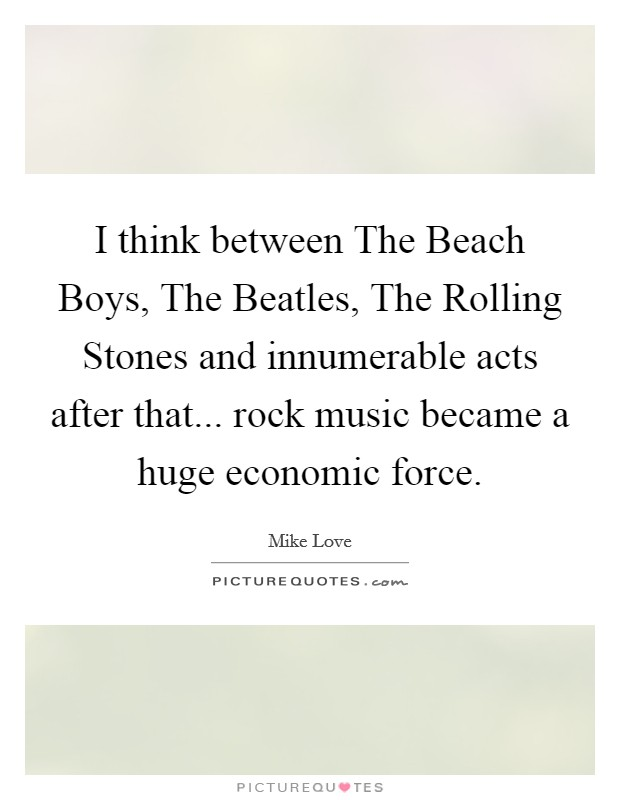 I think between The Beach Boys, The Beatles, The Rolling Stones and innumerable acts after that... rock music became a huge economic force Picture Quote #1