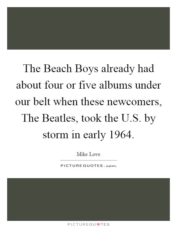 The Beach Boys already had about four or five albums under our belt when these newcomers, The Beatles, took the U.S. by storm in early 1964 Picture Quote #1