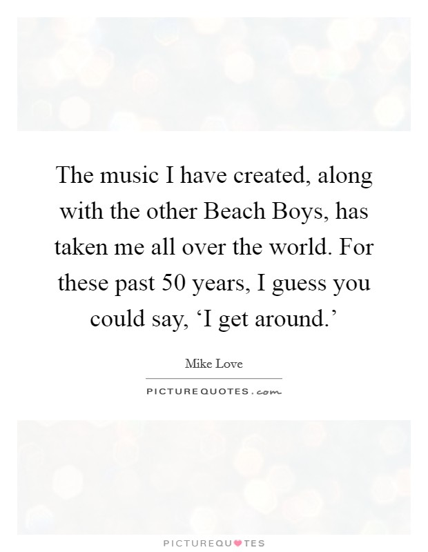 The music I have created, along with the other Beach Boys, has taken me all over the world. For these past 50 years, I guess you could say, 'I get around.' Picture Quote #1
