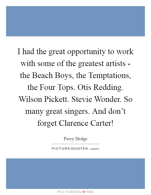 I had the great opportunity to work with some of the greatest artists - the Beach Boys, the Temptations, the Four Tops. Otis Redding. Wilson Pickett. Stevie Wonder. So many great singers. And don't forget Clarence Carter! Picture Quote #1
