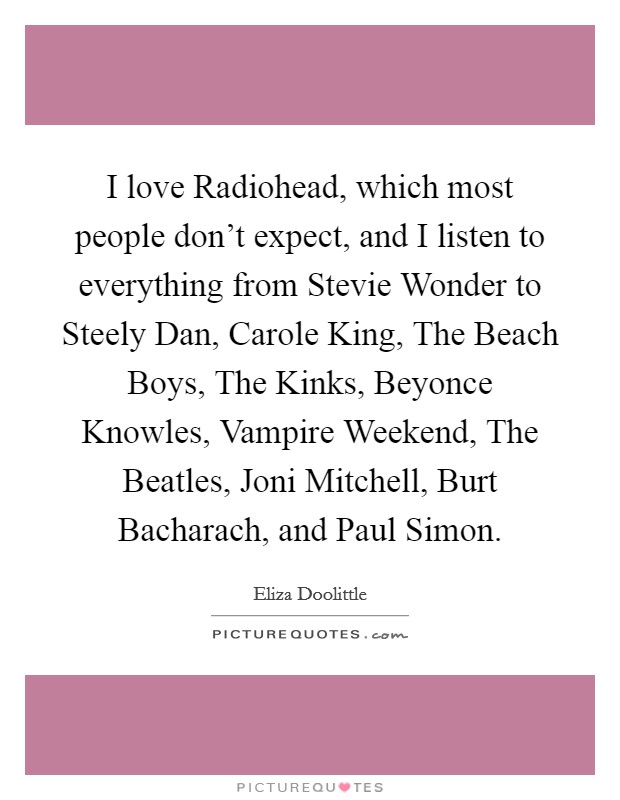 I love Radiohead, which most people don't expect, and I listen to everything from Stevie Wonder to Steely Dan, Carole King, The Beach Boys, The Kinks, Beyonce Knowles, Vampire Weekend, The Beatles, Joni Mitchell, Burt Bacharach, and Paul Simon Picture Quote #1