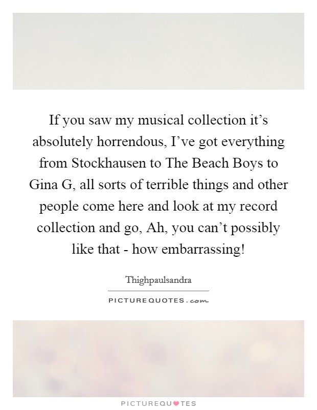 If you saw my musical collection it's absolutely horrendous, I've got everything from Stockhausen to The Beach Boys to Gina G, all sorts of terrible things and other people come here and look at my record collection and go, Ah, you can't possibly like that - how embarrassing! Picture Quote #1