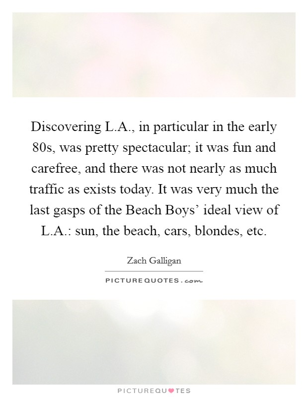 Discovering L.A., in particular in the early  80s, was pretty spectacular; it was fun and carefree, and there was not nearly as much traffic as exists today. It was very much the last gasps of the Beach Boys' ideal view of L.A.: sun, the beach, cars, blondes, etc Picture Quote #1