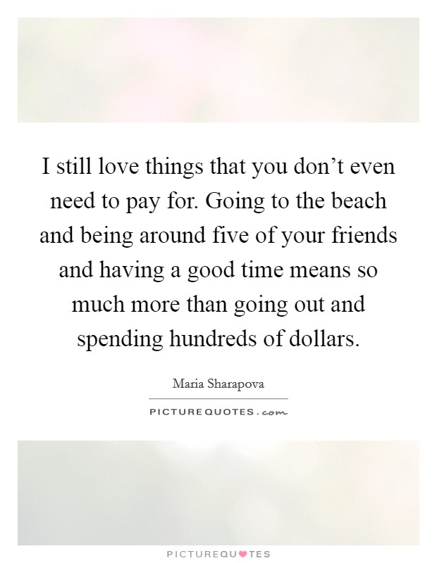 I still love things that you don't even need to pay for. Going to the beach and being around five of your friends and having a good time means so much more than going out and spending hundreds of dollars Picture Quote #1