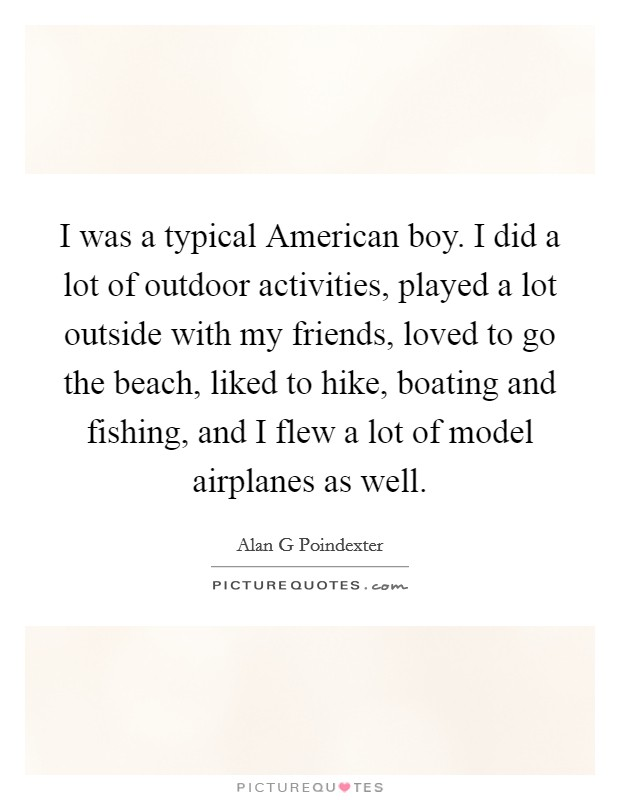 I was a typical American boy. I did a lot of outdoor activities, played a lot outside with my friends, loved to go the beach, liked to hike, boating and fishing, and I flew a lot of model airplanes as well Picture Quote #1