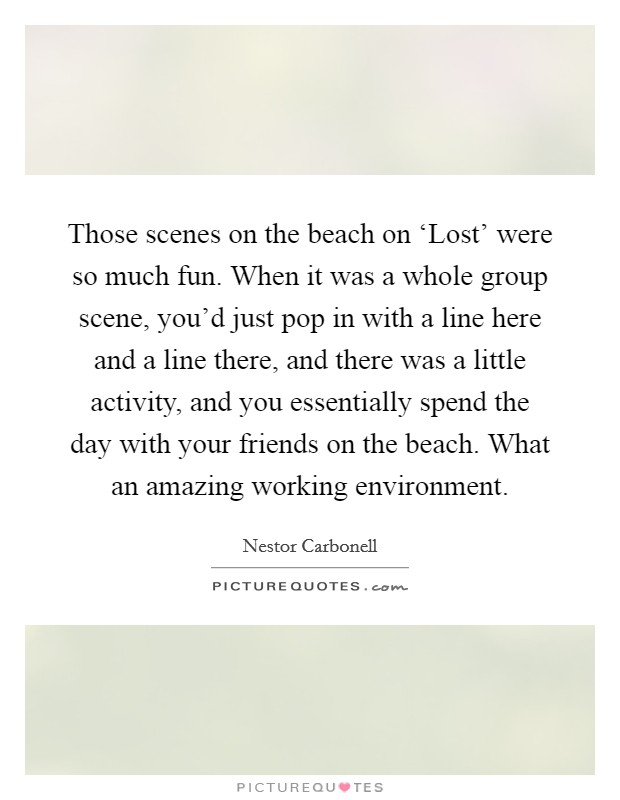 Those scenes on the beach on 'Lost' were so much fun. When it was a whole group scene, you'd just pop in with a line here and a line there, and there was a little activity, and you essentially spend the day with your friends on the beach. What an amazing working environment Picture Quote #1