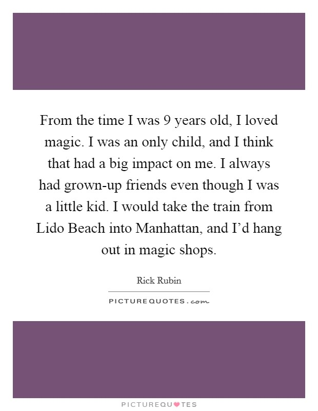 From the time I was 9 years old, I loved magic. I was an only child, and I think that had a big impact on me. I always had grown-up friends even though I was a little kid. I would take the train from Lido Beach into Manhattan, and I'd hang out in magic shops Picture Quote #1