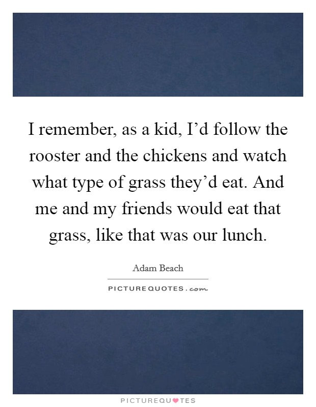 I remember, as a kid, I'd follow the rooster and the chickens and watch what type of grass they'd eat. And me and my friends would eat that grass, like that was our lunch Picture Quote #1