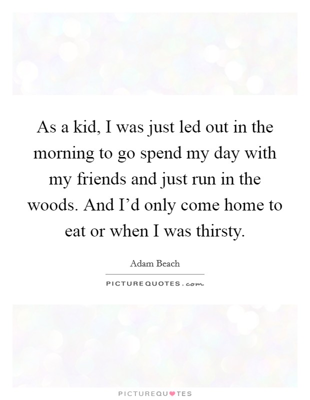 As a kid, I was just led out in the morning to go spend my day with my friends and just run in the woods. And I'd only come home to eat or when I was thirsty Picture Quote #1