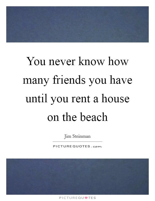 You never know how many friends you have until you rent a house on the beach Picture Quote #1