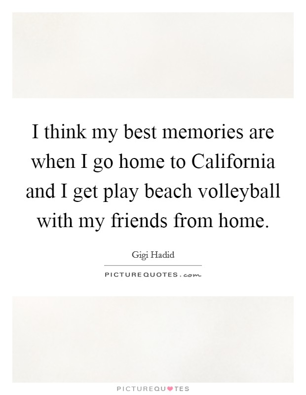 I think my best memories are when I go home to California and I get play beach volleyball with my friends from home Picture Quote #1