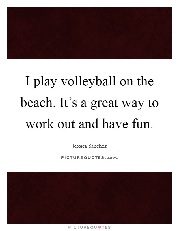 I play volleyball on the beach. It's a great way to work out and have fun Picture Quote #1